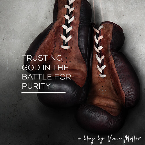 Trusting God In The Battle For Sexual Purity a blog by Vince Miller Mens Ministry