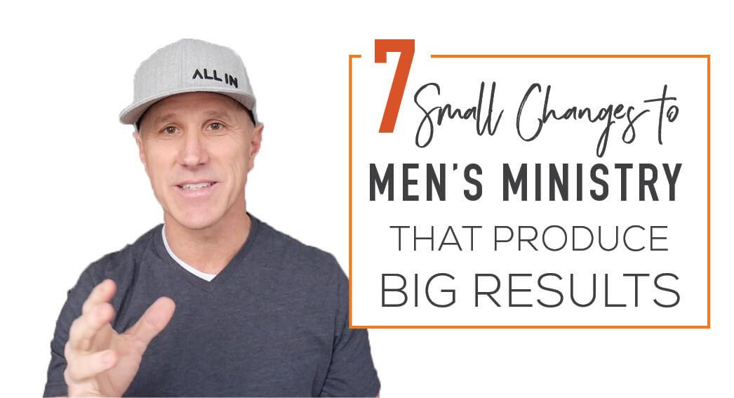 7 Big Changes Men Ministry