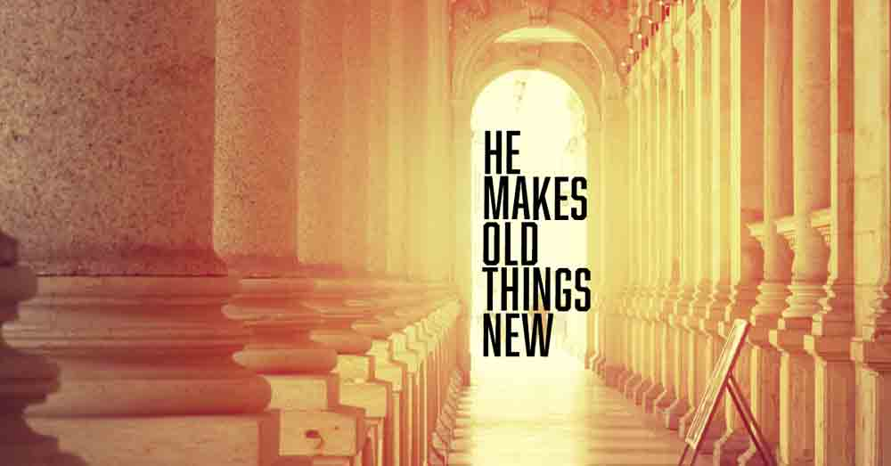He Makes Old Things New