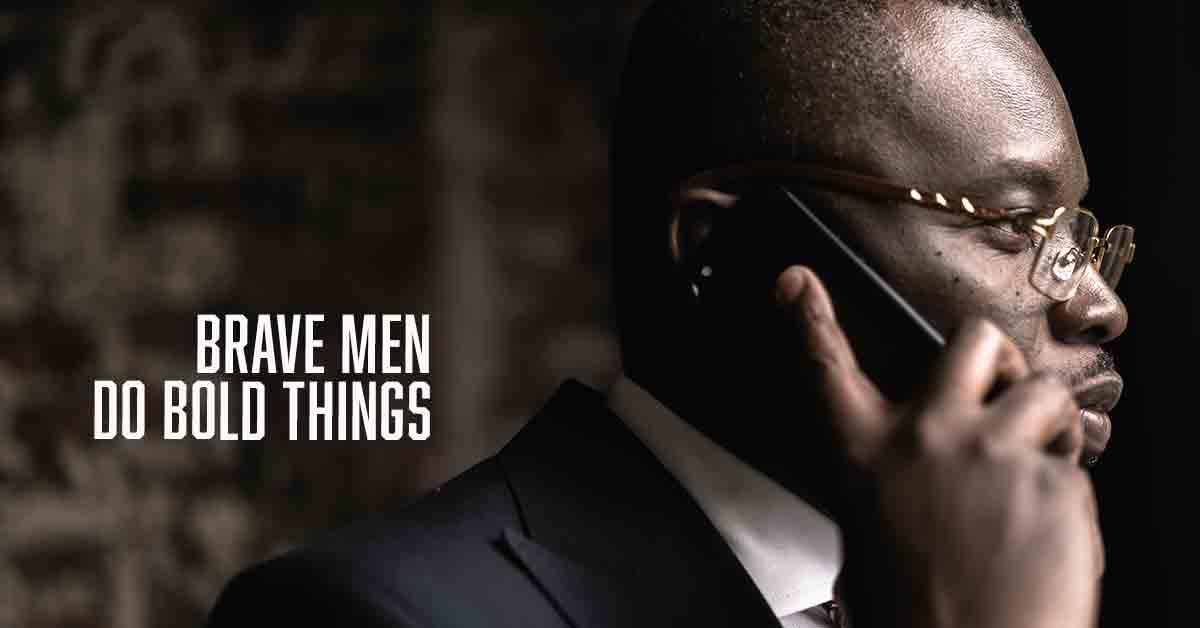 Brave Men Do Bold Things