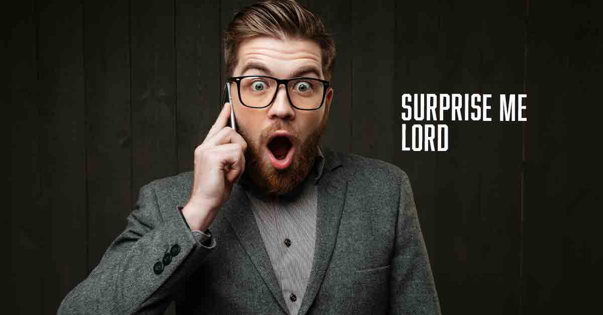 Surprise me Lord