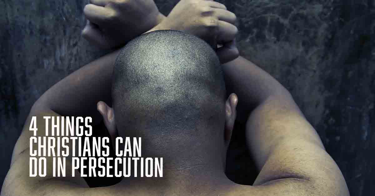 4 Things Christians Can Do In Persecution