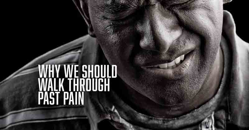 Why We Should Walk Through Past Pain