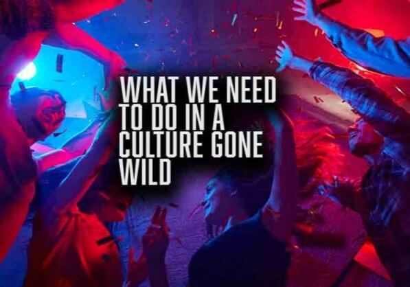 What We Need To Do In A Culture Gone Wild